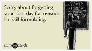 formulating-reasons-forgetting-your-birthday-ecards-someecards